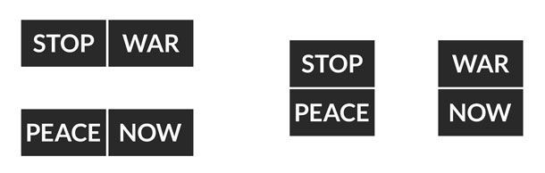 """Both views show the same four words, but one appears to read """"Stop War. Peace Now."""" while the other looks like """"Stop Peace. War Now."""""""