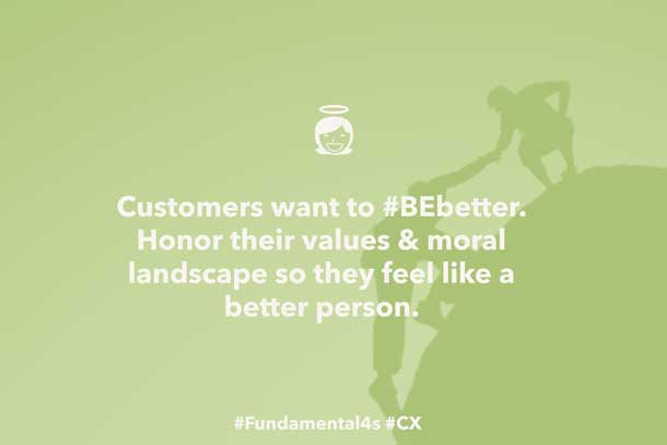 Customers want to #BEbetter. Honor their values & moral landscape so they feel like a better person. #Fundamental4s #CX