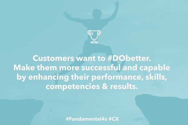 Customers want to #DObetter. Make them more successful and capable by enhancing their performance, skills, competencies & results. #Fundamental4s #CX