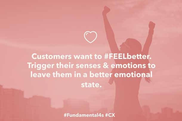 Customers want to #FEELbetter. Trigger their senses & emotions to leave them in a better emotional state. #Fundamental4s #CX