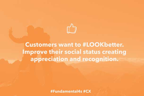 Customers want to #LOOKbetter. Improve their social status creating appreciation and recognition #Fundamental4s #CX