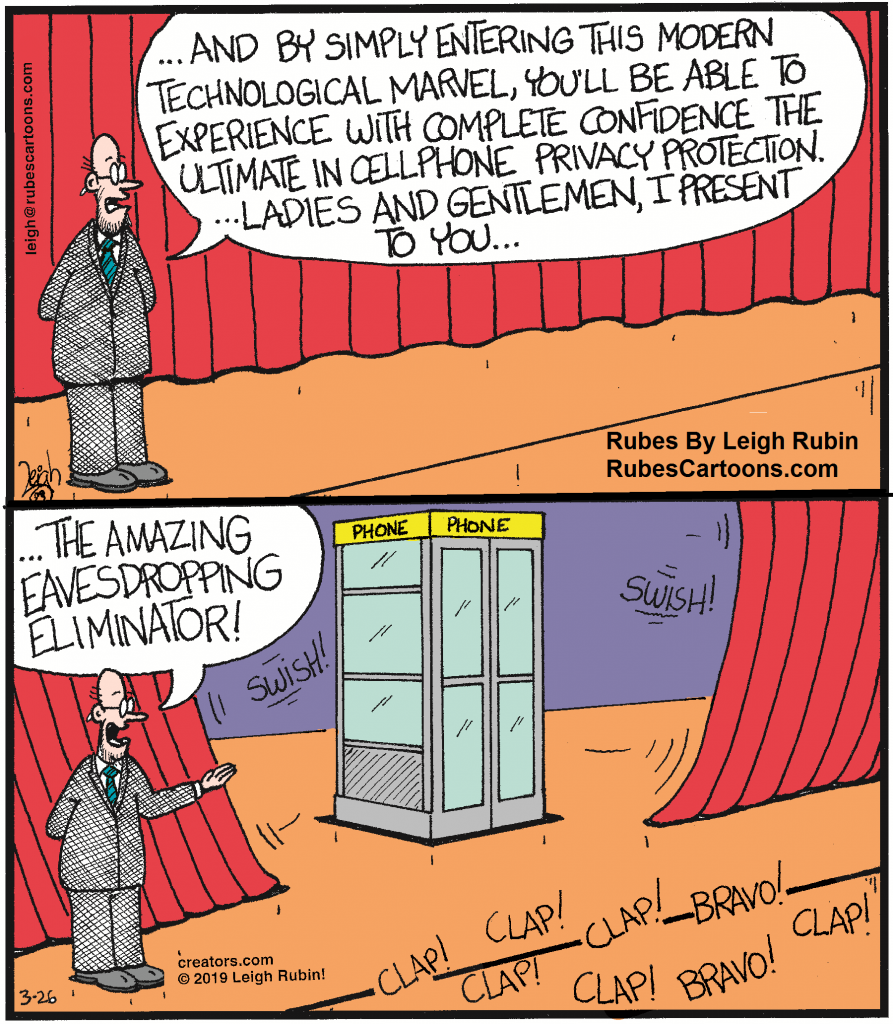 """Cartoon showing a man who presents a telephone booth on a stage. He says: """"... And by simply entering this modern technological marvel, you'll be able to experience with complete confidence the ultimate in cellphone privacy protection. ... Ladies and Gentlemen, I present to you... ... The Amazing Eavesdropping Eliminator"""